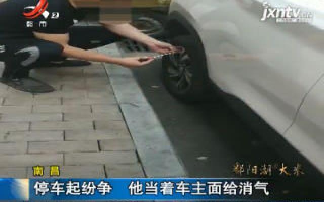 南昌:停车起纷争 他当着车主面给消气