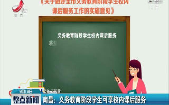 南昌:义务教育阶段学生可享校内课后服务