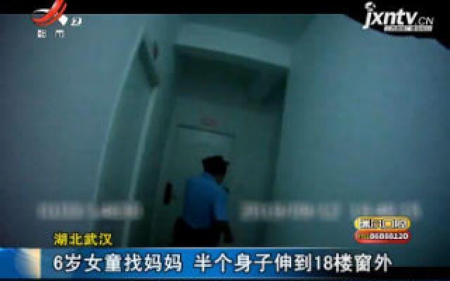 湖北武汉:6岁女童找妈妈 半个身子伸到18楼窗外