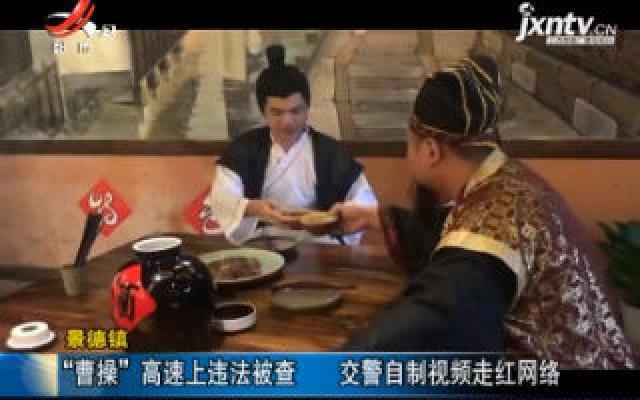 """景德镇:""""曹操""""高速上违法被查 交警自制视频走红网络"""