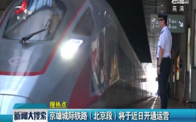 京雄城际铁路(北京段)将于近日开通运营