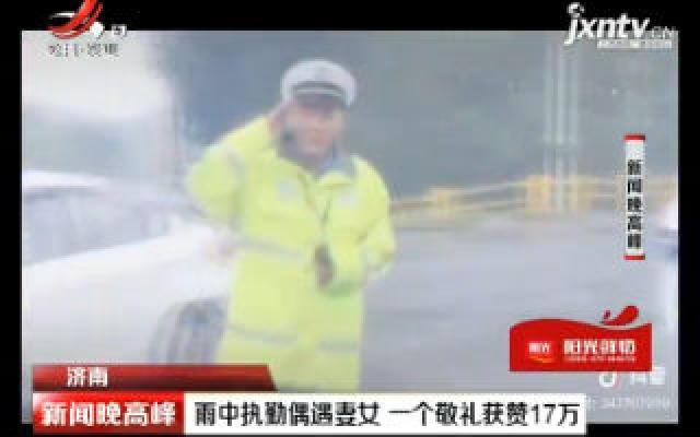 济南:雨中执勤偶遇妻女  一个敬礼获赞17万