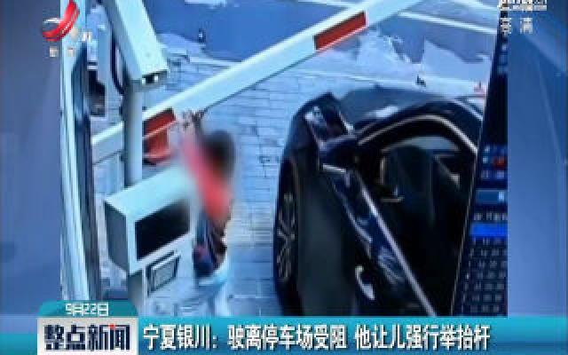 宁夏银川:驶离停车场受阻 他让儿强行举抬杆