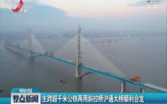主跨超千米公铁两用斜拉桥沪通大桥顺利合龙