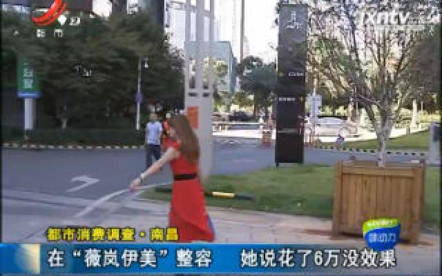 """【都市消费调查】南昌:在""""薇岚伊美""""整容 她说花了6万没效果"""