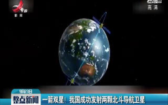 一箭双星! 我国成功发射两颗北斗导航卫星
