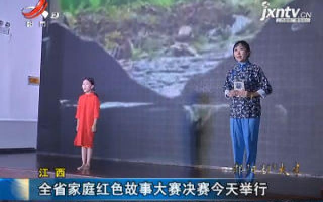 江西:全省家庭红色故事大赛决赛9月23日举行
