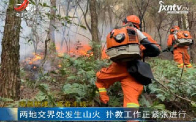 南昌新建·宜春丰城:两地交界处发生山火 扑救工作正紧张进行
