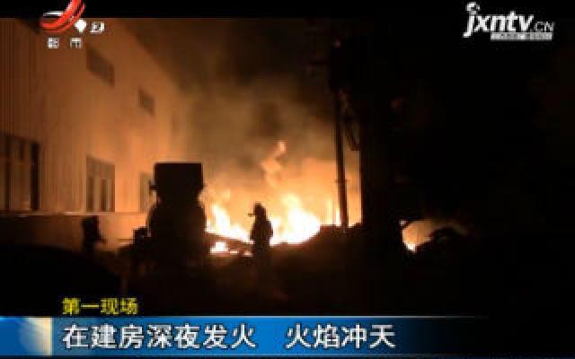 【第一现场】九江修水:在建房深夜发火 火焰冲天