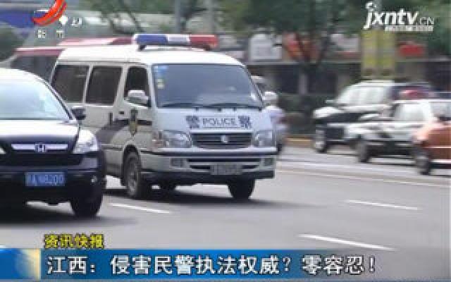 江西:侵害民警执法权威?零容忍!