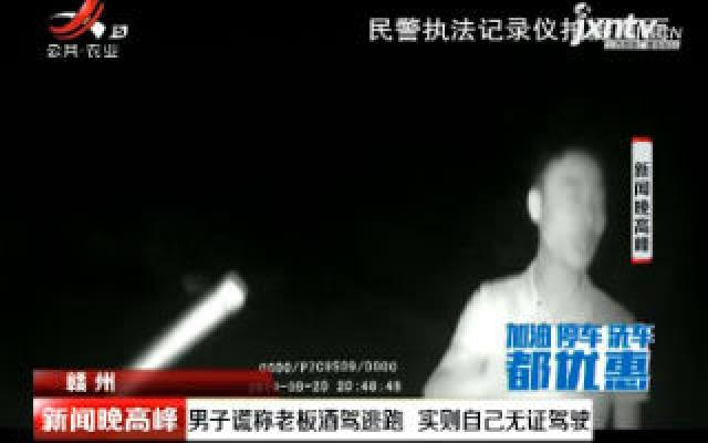 赣州:男子谎称老板酒驾逃跑 实则自己无证驾驶
