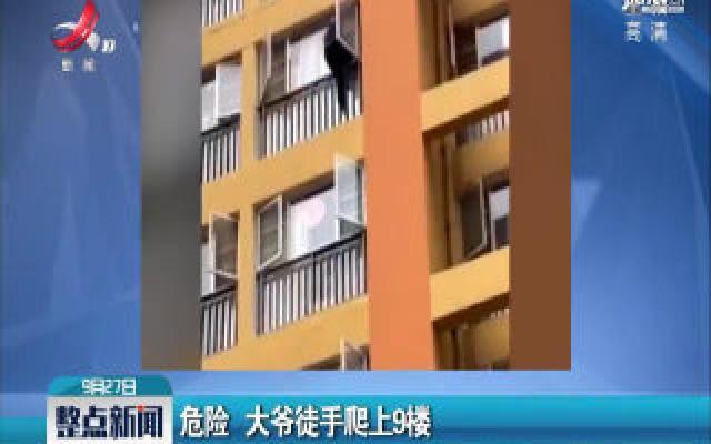 云南昆明:危险 大爷徒手爬上9楼