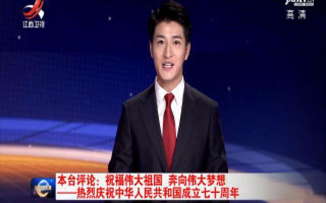 本台评论:祝福伟大祖国 奔向伟大梦想——热烈庆祝中华人民共和国成立七十周年