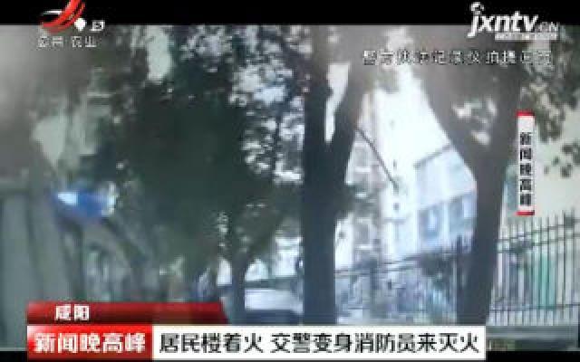 咸阳:居民楼着火 交警变身消防员来灭火