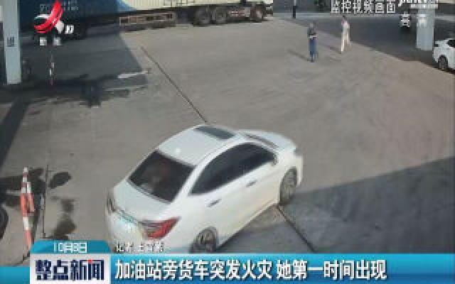 南昌:加油站旁货车突发火灾 她第一时间出现