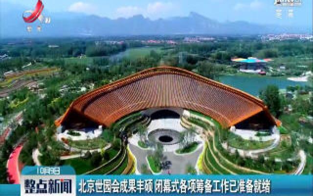 北京世园会成果丰硕 闭幕式各项筹备工作已准备就绪