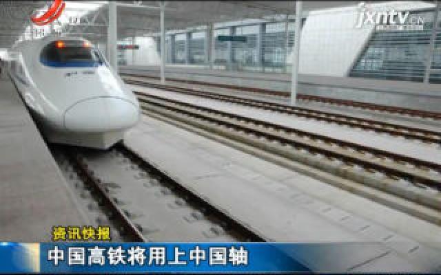 中国高铁将用上中国轴