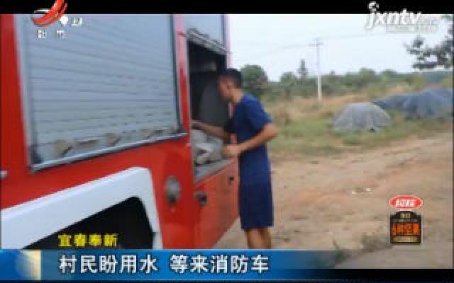 宜春奉新:村民盼用水 等来消防车
