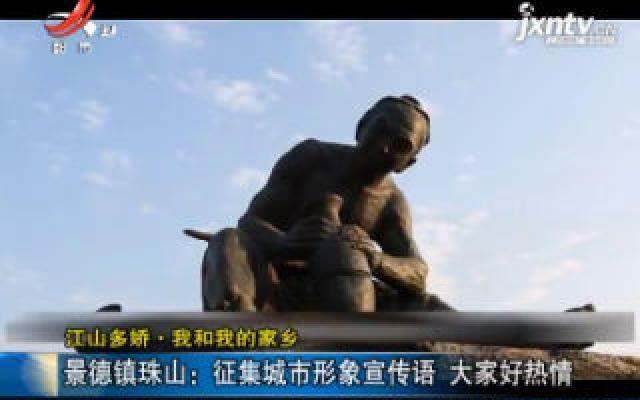 【江山多娇·我和我的家乡】景德镇珠山:征集城市形象宣传语 大家好热情