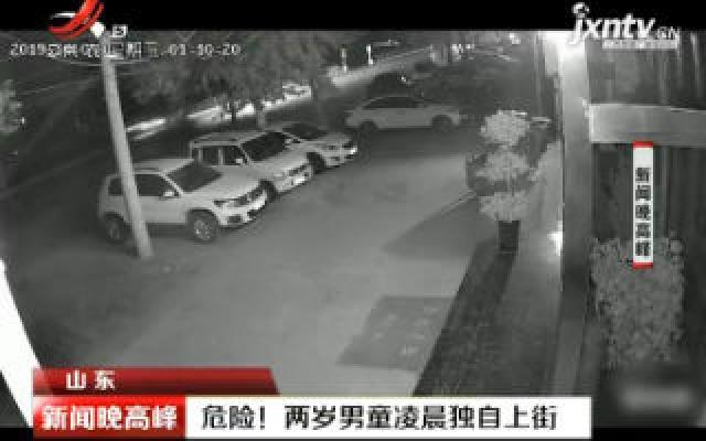 山东:危险!两岁男童凌晨独自上街