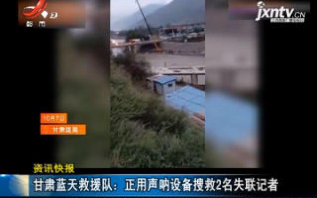 甘肃蓝天救援队:正用声呐设备搜救2名失联记者
