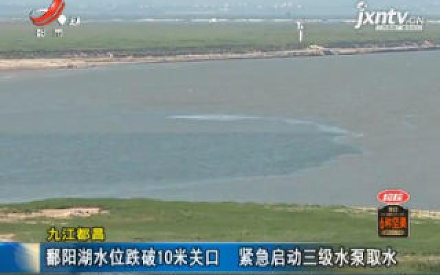 九江都昌:鄱阳湖水位跌破10米关口 紧急启动三级水泵取水