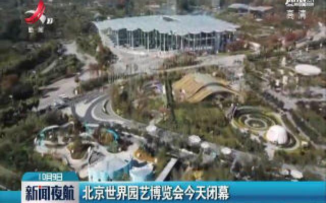北京世界园艺博览会10月9日闭幕