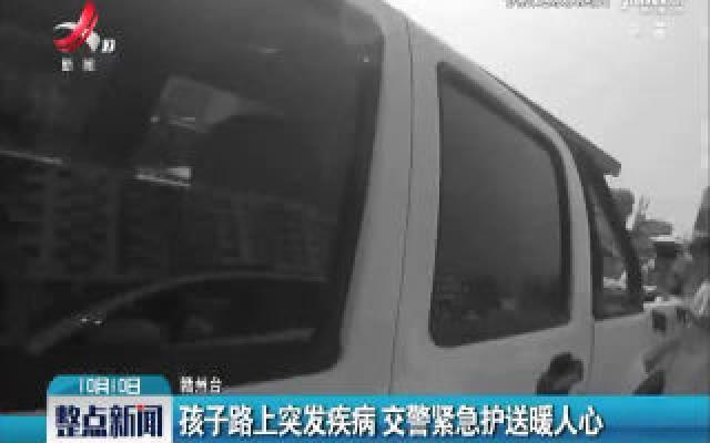 赣州:孩子路上突发疾病 交警紧急护送暖人心
