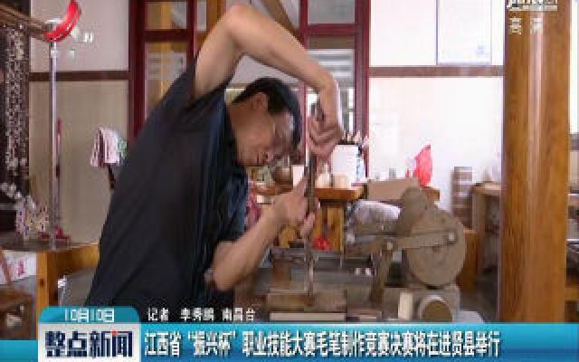 """江西省""""振兴杯""""职业技能大赛毛笔制作竞赛决赛将在进贤县举行"""