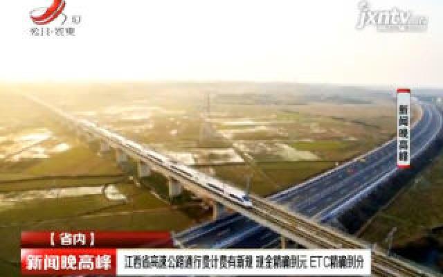 江西省高速公路通行费计费有新规 现金精确到元 ETC精确到分