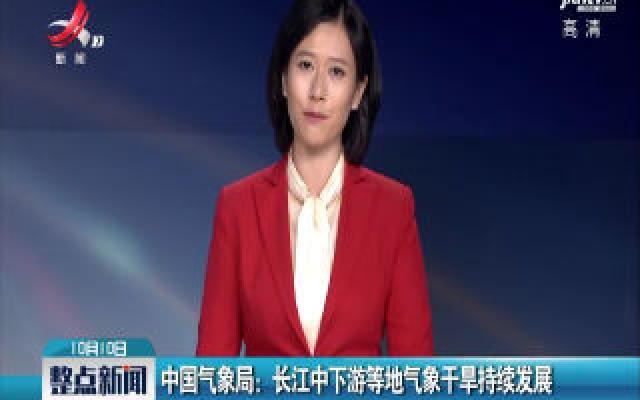 中国气象局:长江中下游等地气象干旱持续发展