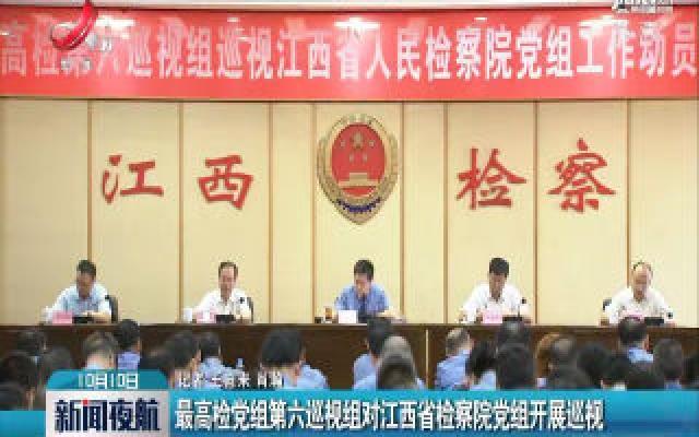 最高检党组第六巡视组对江西省检察院党组开展巡视