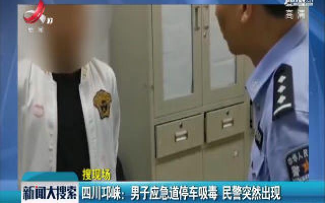 四川邛崃:男子应急道停车吸毒 民警突然出现