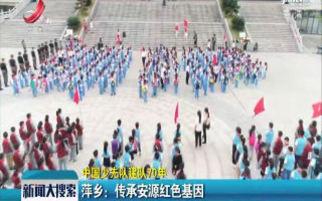 【中国少先队建队70年】萍乡:传承安源红色基因