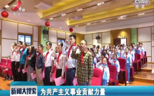 """【中国少先队建队70年】南昌:""""红领巾""""为祖国点赞"""