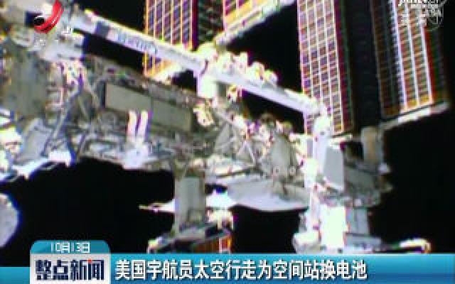 美国宇航员太空行走为空间站换电池