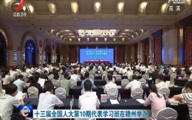 十三届全国人大第10期代表学习班在赣州举办