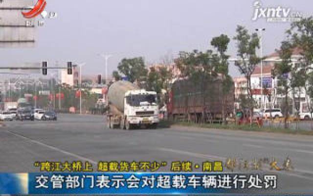 """""""跨江大桥上 超载货车不少""""后续·南昌:交管部门表示会对超载车辆进行处罚"""