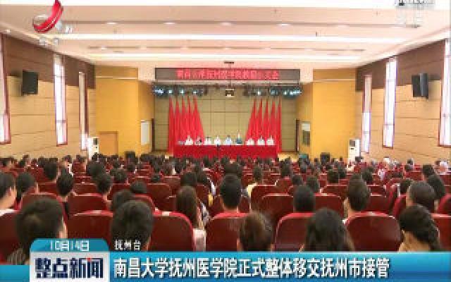 南昌大学抚州医学院正式整体移交抚州市接管