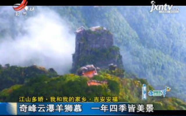 【江山多娇·我和我的家乡】吉安安福:奇峰云瀑羊狮幕 一年四季皆美景