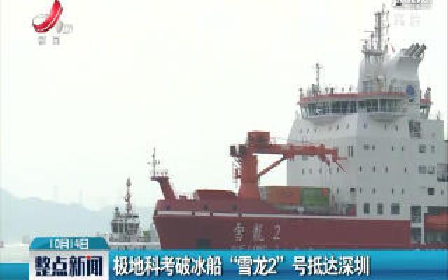 """极地科考破冰船""""雪龙2""""号抵达深圳"""