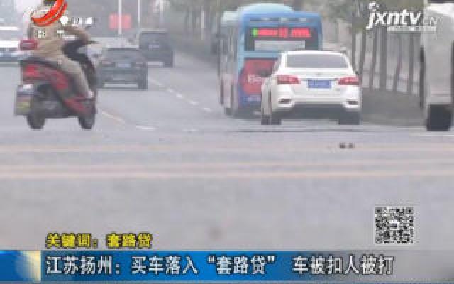 """【关键词:套路贷】江苏扬州:买车落入""""套路贷"""" 车被扣人被打"""