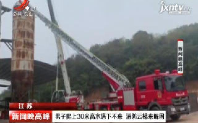 江苏:男子爬上30米高水塔下不来 消防云梯来解困