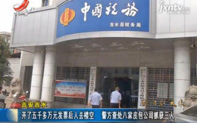 吉安吉水:开了五千多万元发票后人去楼空 警方查处八家皮包公司抓获三人