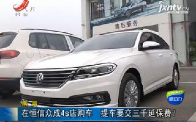 南昌:在恒信众成4s店购车 提车要交三千延保费?