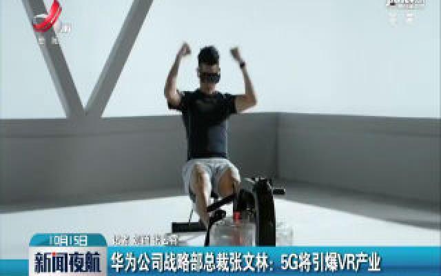 华为公司战略部总裁张文林:5G将引爆VR产业