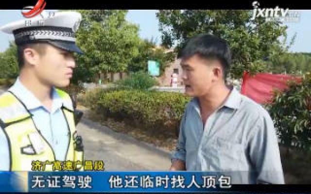 济广高速广昌段:无证驾驶 他还临时找人顶包