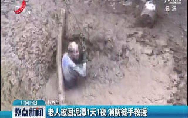 抚州:老人被困泥潭1天1夜 消防徒手救援