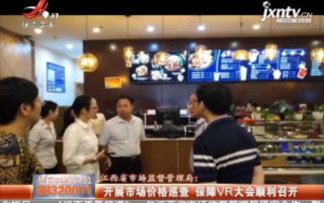 江西省市场监督管理局:开展市场价格巡查 保障VR大会顺利召开
