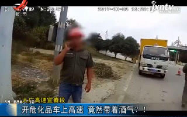 大广高速宜春段:开危化品车上高速 竟然带着酒气?!